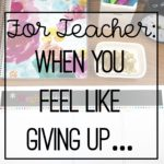 For Teachers:  When You Feel Like Giving Up